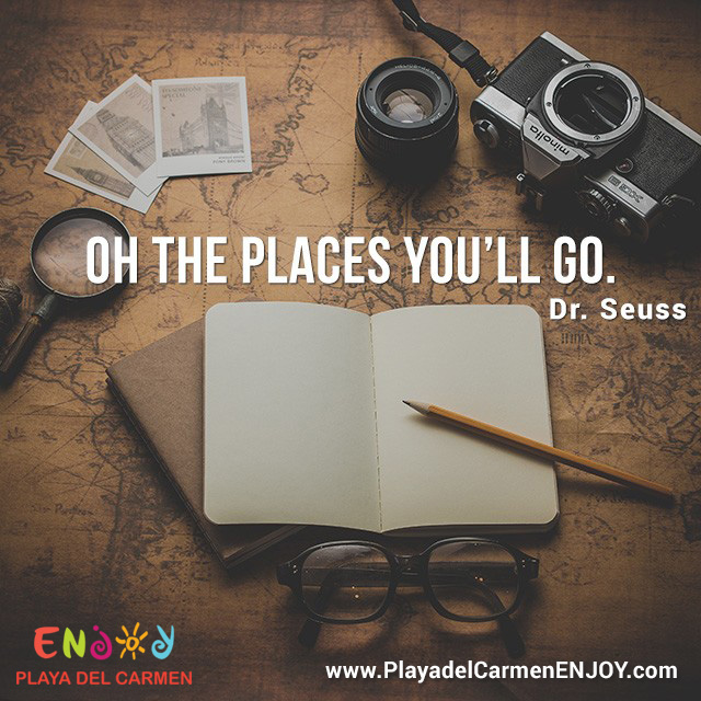 Oh the places you´ll go. - ENJOY Playa del Carmen